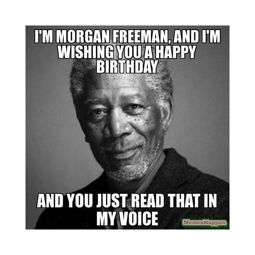 I'm Morgan Freeman and I'm wishing you a happy birthday. And you just read that in my voice meme