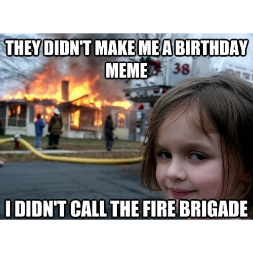 They didn't make me a birthday meme. I didn't call the fire brigade. https://giftedgeek.co.uk/