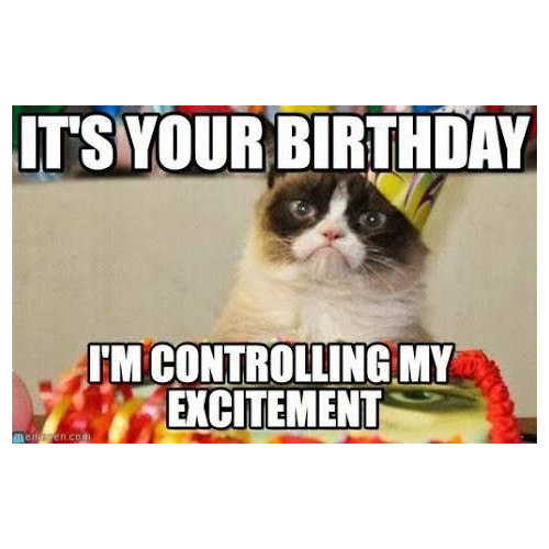 It's your birthday. I'm controlling my excitement